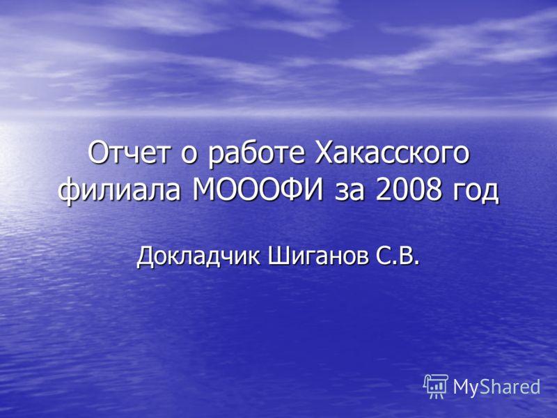 Отчет о работе Хакасского филиала МОООФИ за 2008 год Докладчик Шиганов С.В.
