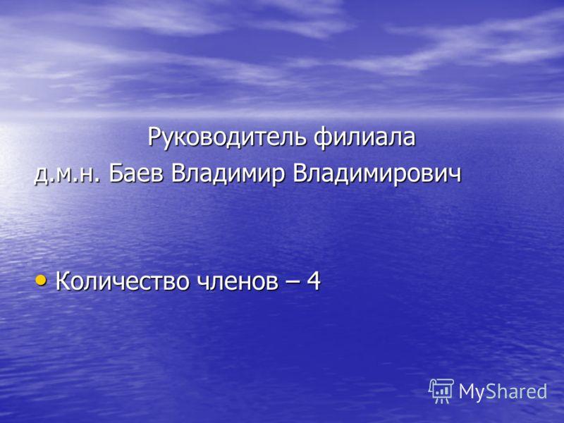 Руководитель филиала д.м.н. Баев Владимир Владимирович Количество членов – 4 Количество членов – 4