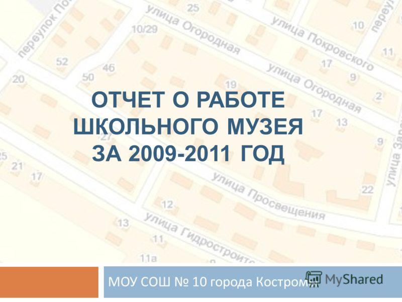 ОТЧЕТ О РАБОТЕ ШКОЛЬНОГО МУЗЕЯ ЗА 2009-2011 ГОД МОУ СОШ 10 города Костромы