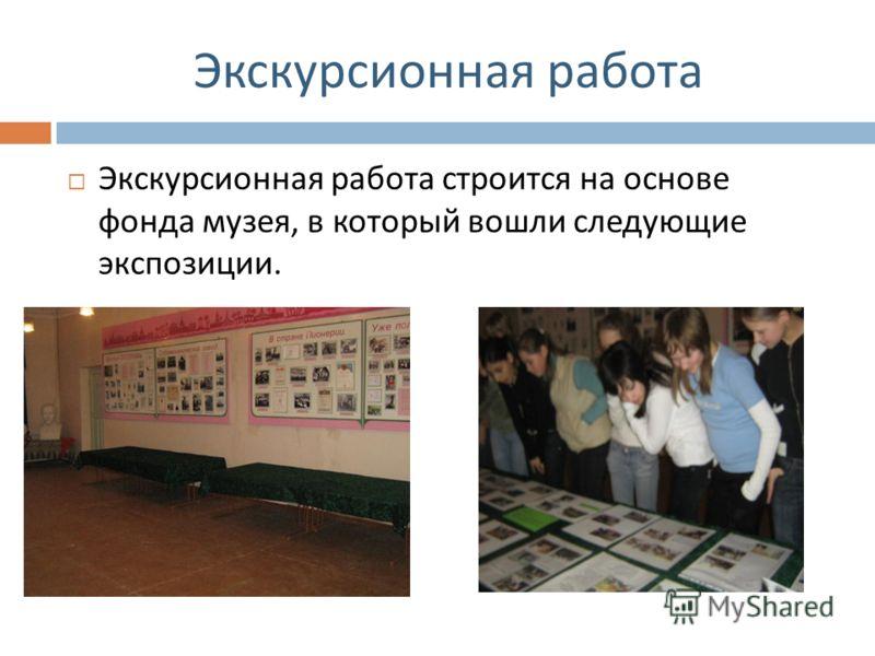 Экскурсионная работа Экскурсионная работа строится на основе фонда музея, в который вошли следующие экспозиции.