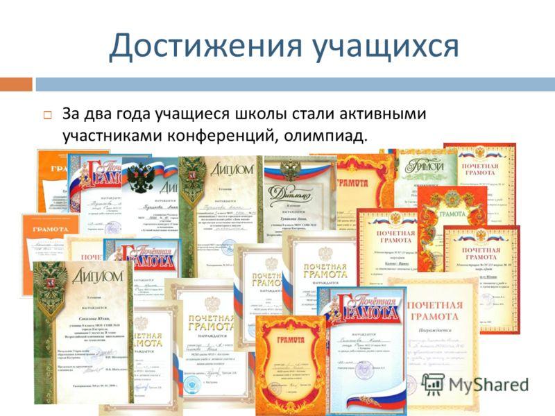 Достижения учащихся За два года учащиеся школы стали активными участниками конференций, олимпиад.