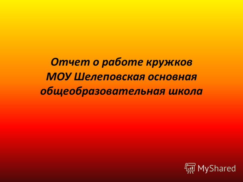 Отчет о работе кружков МОУ Шелеповская основная общеобразовательная школа
