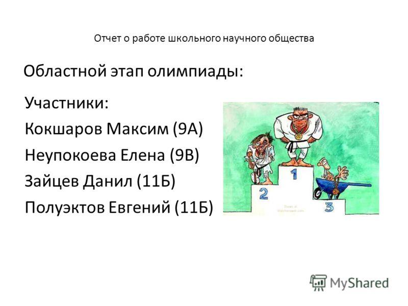 Отчет о работе школьного научного общества Участники: Кокшаров Максим (9А) Неупокоева Елена (9В) Зайцев Данил (11Б) Полуэктов Евгений (11Б) Областной этап олимпиады: