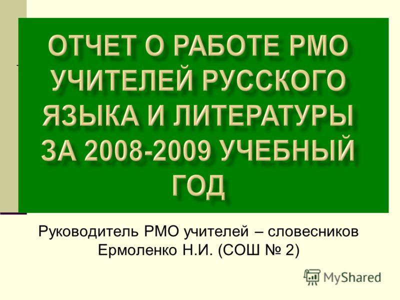 Руководитель РМО учителей – словесников Ермоленко Н.И. (СОШ 2)
