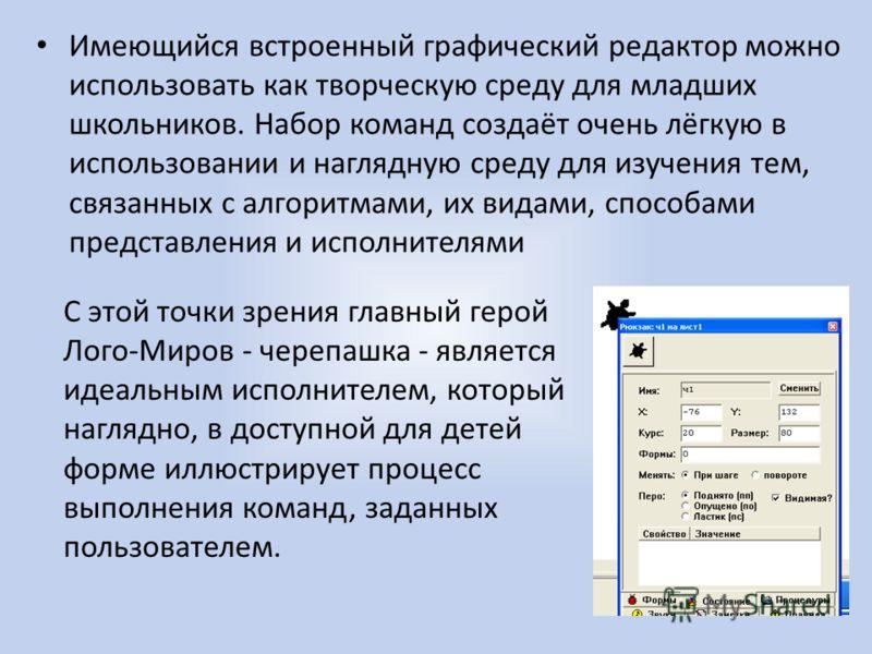 Имеющийся встроенный графический редактор можно использовать как творческую среду для младших школьников. Набор команд создаёт очень лёгкую в использовании и наглядную среду для изучения тем, связанных с алгоритмами, их видами, способами представлени