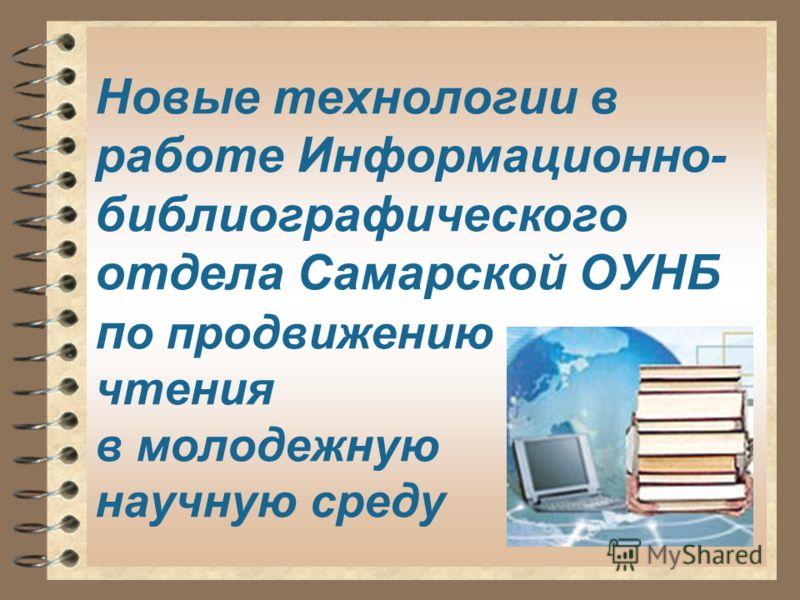 Новые технологии в работе Информационно- библиографического отдела Самарской ОУНБ п о продвижению чтения в молодежную научную среду
