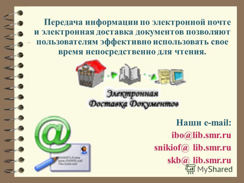 Передача информации по электронной почте и электронная доставка документов позволяют пользователям эффективно использовать свое время непосредственно для чтения. Наши e-mail: ibo@lib.smr.ru snikiof@ lib.smr.ru skb@ lib.smr.ru
