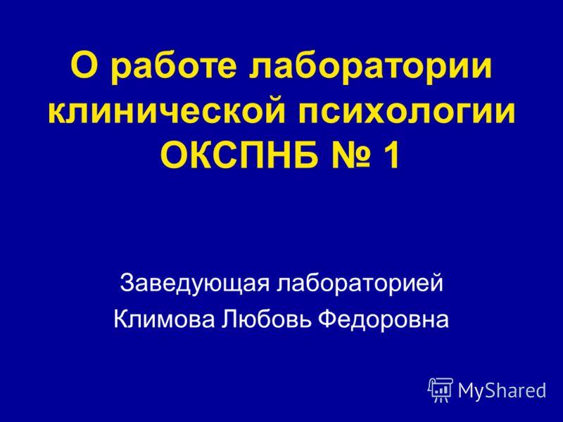 О работе лаборатории клинической психологии ОКСПНБ 1 Заведующая лабораторией Климова Любовь Федоровна