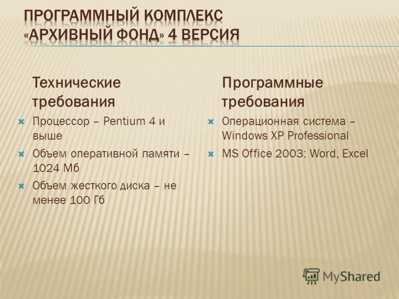 Технические требования Процессор – Pentium 4 и выше Объем оперативной памяти – 1024 Мб Объем жесткого диска – не менее 100 Гб Программные требования Операционная система – Windows XP Professional MS Office 2003: Word, Excel