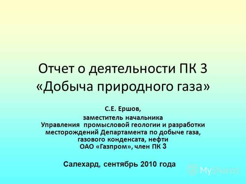 Отчет о деятельности ПК 3 «Добыча природного газа» С.Е. Ершов, заместитель начальника Управления промысловой геологии и разработки месторождений Департамента по добыче газа, газового конденсата, нефти ОАО «Газпром», член ПК 3 Салехард, сентябрь 2010