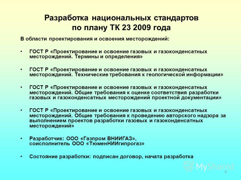 6 Разработка национальных стандартов по плану ТК 23 2009 года В области проектирования и освоения месторождений: ГОСТ Р «Проектирование и освоение газовых и газоконденсатных месторождений. Термины и определения» ГОСТ Р «Проектирование и освоение газо