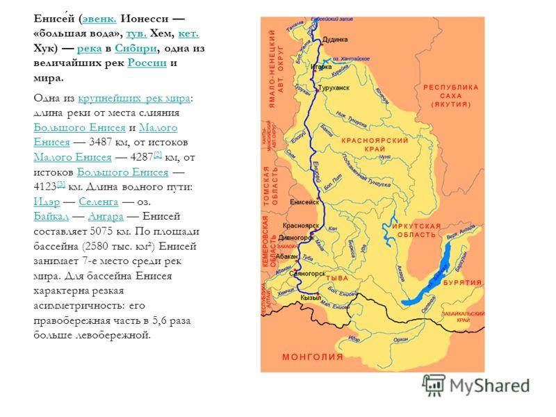 Енисей (эвенк. Ионесси «большая вода», тув. Хем, кет. Хук) река в Сибири, одна из величайших рек России и мира.эвенк.тув.кет.рекаСибириРоссии Одна из крупнейших рек мира: длина реки от места слияния Большого Енисея и Малого Енисея 3487 км, от истоков