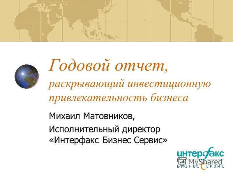 Годовой отчет, раскрывающий инвестиционную привлекательность бизнеса Михаил Матовников, Исполнительный директор «Интерфакс Бизнес Сервис»