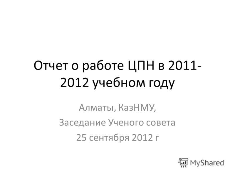 Отчет о работе ЦПН в 2011- 2012 учебном году Алматы, КазНМУ, Заседание Ученого совета 25 сентября 2012 г