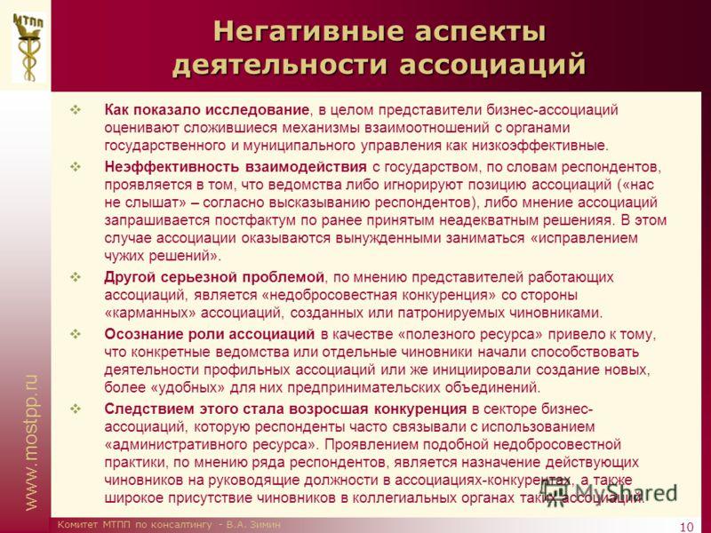 www.mostpp.ru 10 Комитет МТПП по консалтингу - В.А. Зимин Негативные аспекты деятельности ассоциаций Как показало исследование, в целом представители бизнес-ассоциаций оценивают сложившиеся механизмы взаимоотношений с органами государственного и муни