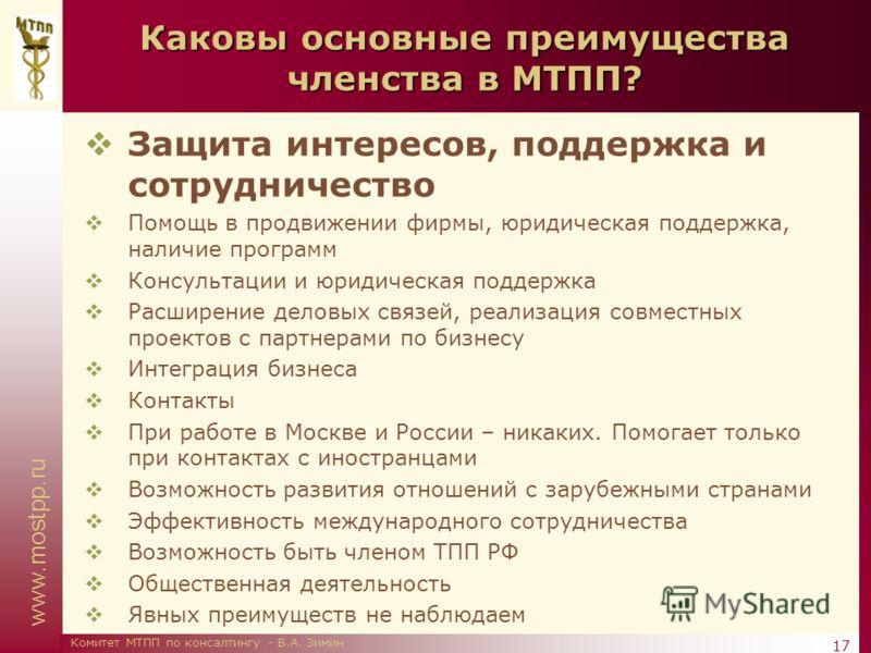 www.mostpp.ru 17 Комитет МТПП по консалтингу - В.А. Зимин Каковы основные преимущества членства в МТПП? Защита интересов, поддержка и сотрудничество Помощь в продвижении фирмы, юридическая поддержка, наличие программ Консультации и юридическая поддер