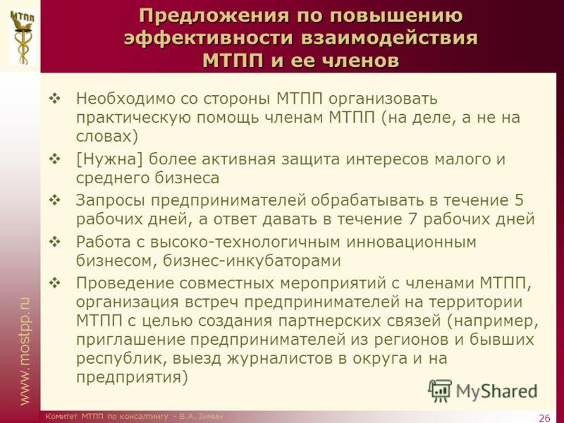 www.mostpp.ru 26 Комитет МТПП по консалтингу - В.А. Зимин Предложения по повышению эффективности взаимодействия МТПП и ее членов Необходимо со стороны МТПП организовать практическую помощь членам МТПП (на деле, а не на словах) [Нужна] более активная