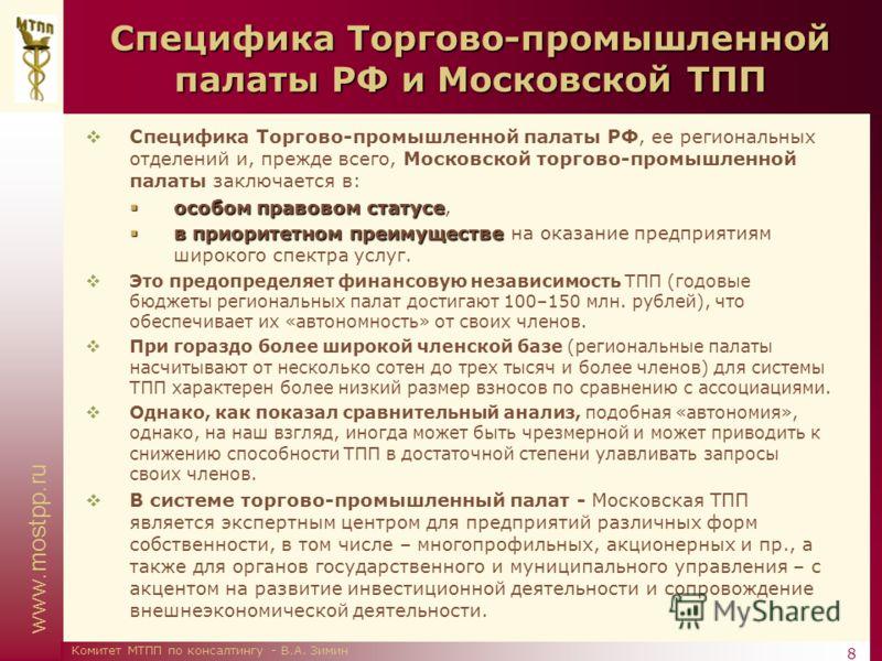 www.mostpp.ru 8 Комитет МТПП по консалтингу - В.А. Зимин Специфика Торгово-промышленной палаты РФ и Московской ТПП Специфика Торгово-промышленной палаты РФ, ее региональных отделений и, прежде всего, Московской торгово-промышленной палаты заключается