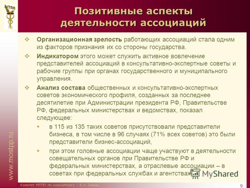 www.mostpp.ru 9 Комитет МТПП по консалтингу - В.А. Зимин Позитивные аспекты деятельности ассоциаций Организационная зрелость работающих ассоциаций стала одним из факторов признания их со стороны государства. Индикатором этого может служить активное в