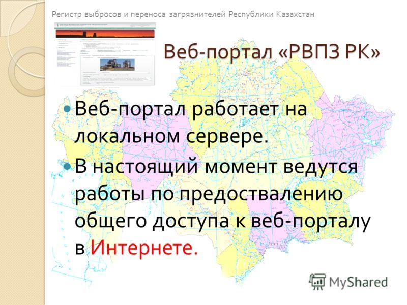 Веб - портал « РВПЗ РК » Веб - портал работает на локальном сервере. В настоящий момент ведутся работы по предоствалению общего доступа к веб - порталу в Интернете. Регистр выбросов и переноса загрязнителей Республики Казахстан