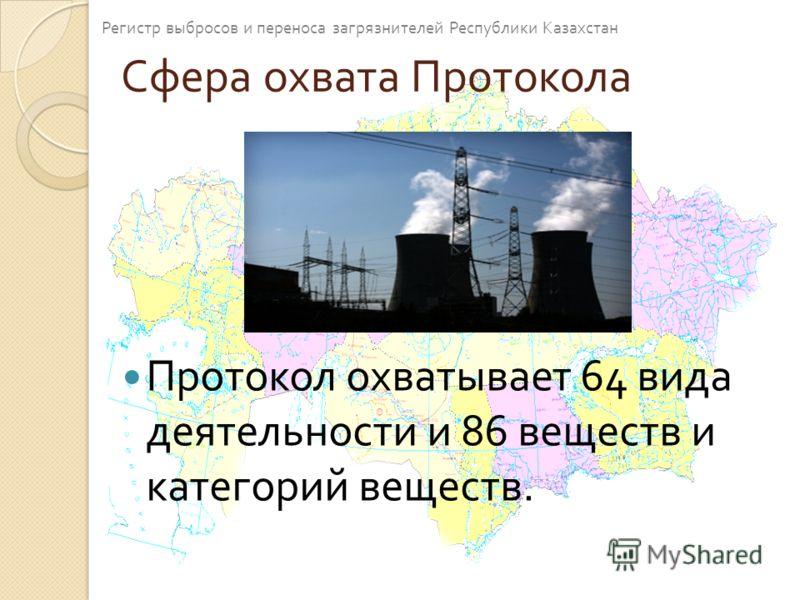 Сфера охвата Протокола Протокол охватывает 64 вида деятельности и 86 веществ и категорий веществ. Регистр выбросов и переноса загрязнителей Республики Казахстан