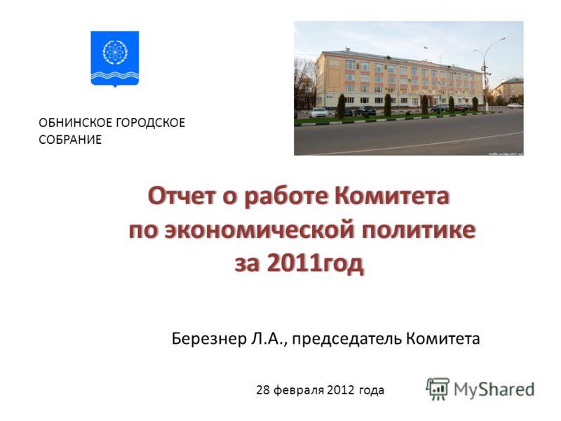 Отчет о работе Комитета по экономической политике за 2011год ОБНИНСКОЕ ГОРОДСКОЕ СОБРАНИЕ Березнер Л.А., председатель Комитета 28 февраля 2012 года