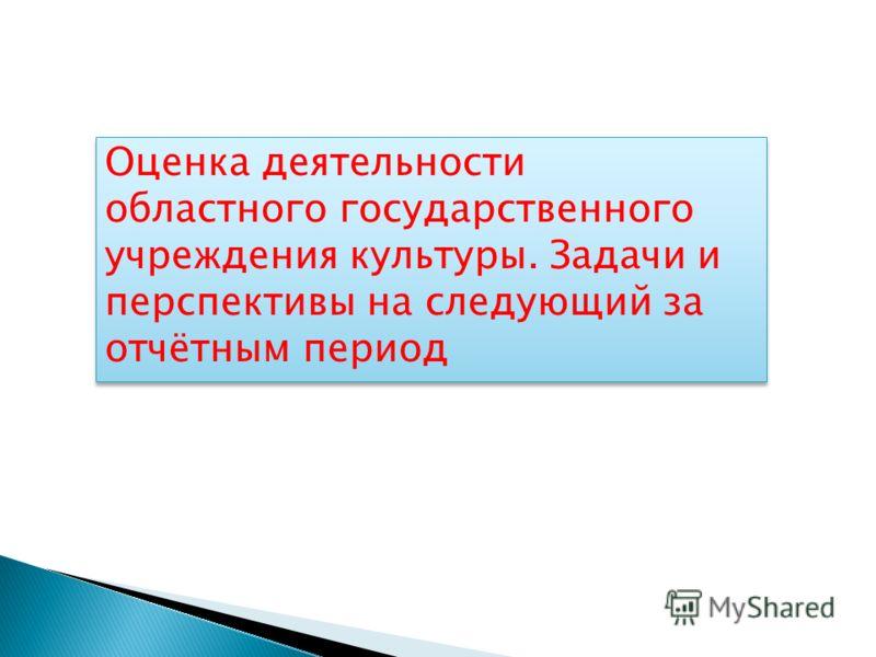 Оценка деятельности областного государственного учреждения культуры. Задачи и перспективы на следующий за отчётным период