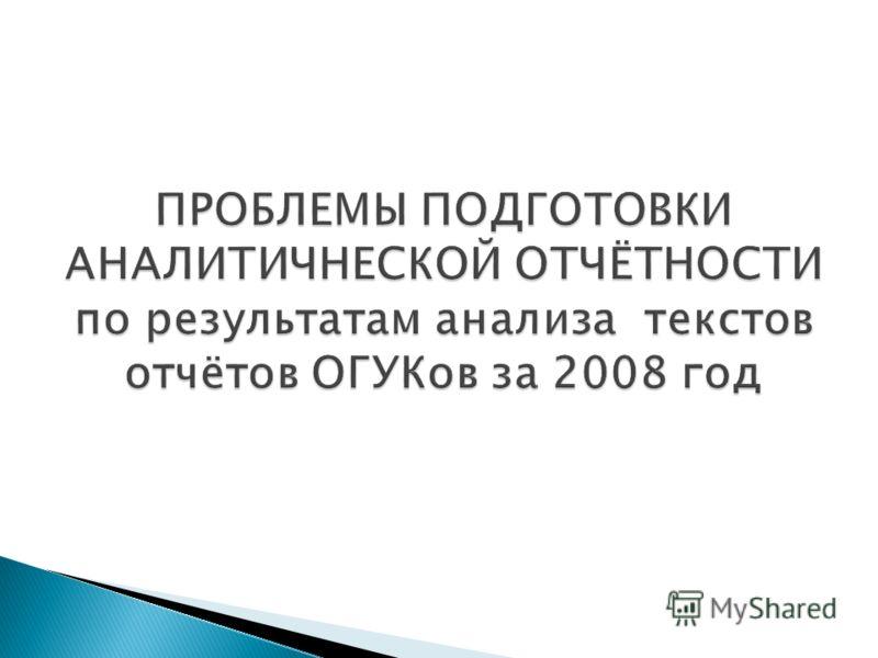 ПРОБЛЕМЫ ПОДГОТОВКИ АНАЛИТИЧНЕСКОЙ ОТЧЁТНОСТИ по результатам анализа текстов отчётов ОГУКов за 2008 год
