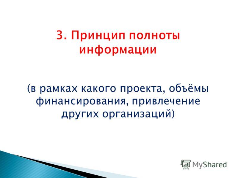 3. Принцип полноты информации (в рамках какого проекта, объёмы финансирования, привлечение других организаций)