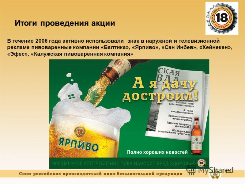 10 Итоги проведения акции В течение 2006 года активно использовали знак в наружной и телевизионной рекламе пивоваренные компании «Балтика», «Ярпиво», «Сан Инбев», «Хейнекен», «Эфес», «Калужская пивоваренная компания»