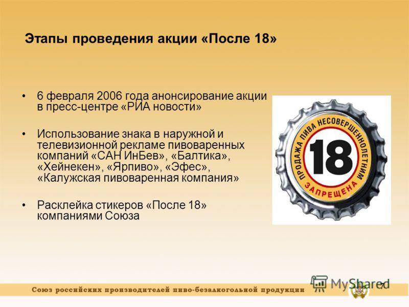 7 Этапы проведения акции «После 18» 6 февраля 2006 года анонсирование акции в пресс-центре «РИА новости» Использование знака в наружной и телевизионной рекламе пивоваренных компаний «САН ИнБев», «Балтика», «Хейнекен», «Ярпиво», «Эфес», «Калужская пив