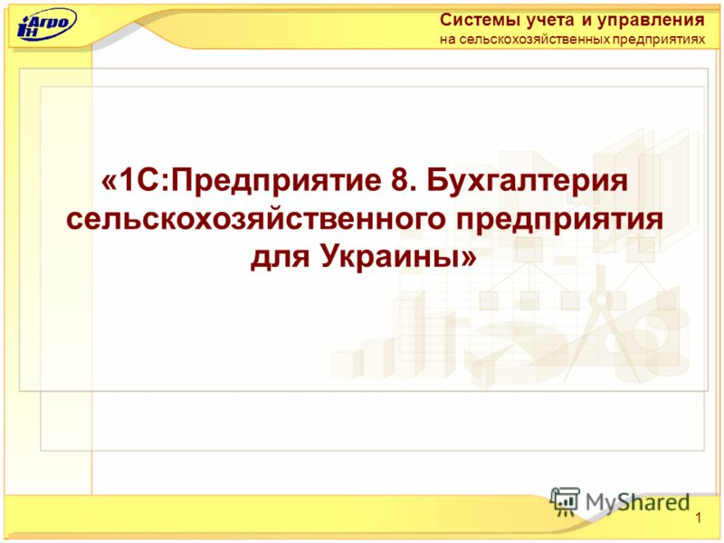 1 «1С:Предприятие 8. Бухгалтерия сельскохозяйственного предприятия для Украины» Системы учета и управления на сельскохозяйственных предприятиях