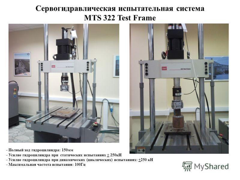Cервогидравлическая испытательная система MTS 322 Test Frame - Полный ход гидроцилиндра: 150мм - Усилие гидроцилиндра при статических испытаниях + 250кН - Усилие гидроцилиндра при динамических (циклических) испытаниях: +250 кН - Максимальная частота
