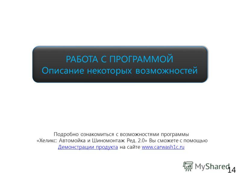 www.fitness1c.ru Подробно ознакомиться с возможностями программы «Хеликс: Автомойка и Шиномонтаж Ред. 2.0» Вы сможете с помощью Демонстрации продукта на сайте www.carwash1c.ru РАБОТА С ПРОГРАММОЙ Описание некоторых возможностей 14
