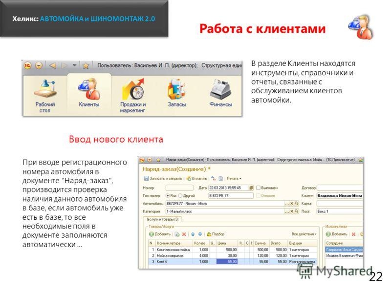 Хеликс: Хеликс: АВТОМОЙКА и ШИНОМОНТАЖ 2.0 22 Работа с клиентами В разделе Клиенты находятся инструменты, справочники и отчеты, связанные с обслуживанием клиентов автомойки. Ввод нового клиента При вводе регистрационного номера автомобиля в документе