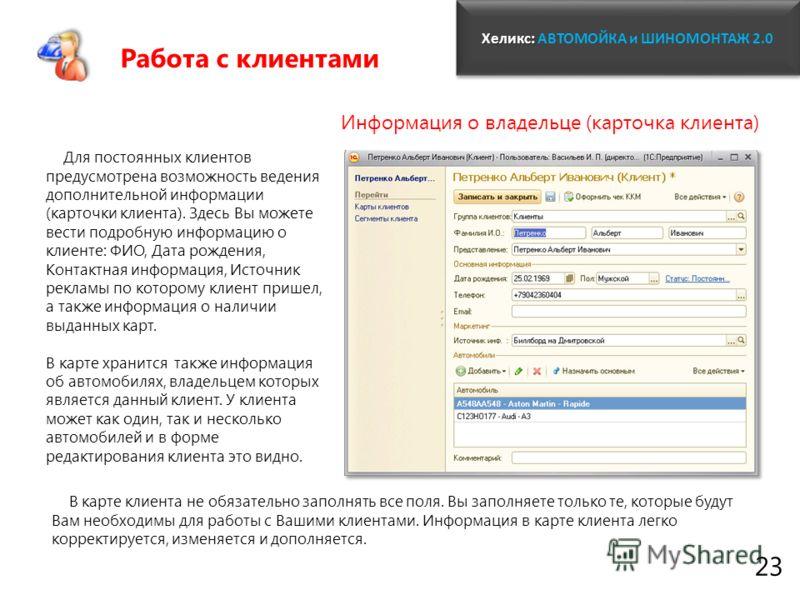 Хеликс: Хеликс: АВТОМОЙКА и ШИНОМОНТАЖ 2.0 23 Для постоянных клиентов предусмотрена возможность ведения дополнительной информации (карточки клиента). Здесь Вы можете вести подробную информацию о клиенте: ФИО, Дата рождения, Контактная информация, Ист