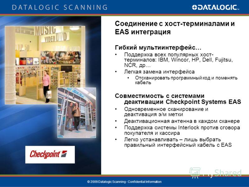 © 2009 Datalogic Scanning - Confidential Information Соединение с хост-терминалами и EAS интеграция Гибкий мультиинтерфейс… Поддержка всех популярных хост- терминалов: IBM, Wincor, HP, Dell, Fujitsu, NCR, др… Легкая замена интерфейса Отсканировать пр