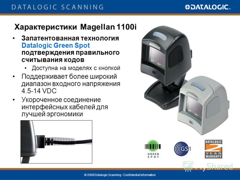 © 2009 Datalogic Scanning - Confidential Information Запатентованная технология Datalogic Green Spot подтверждения правильного считывания кодов Доступна на моделях с кнопкой Поддерживает более широкий диапазон входного напряжения 4.5-14 VDC Укороченн