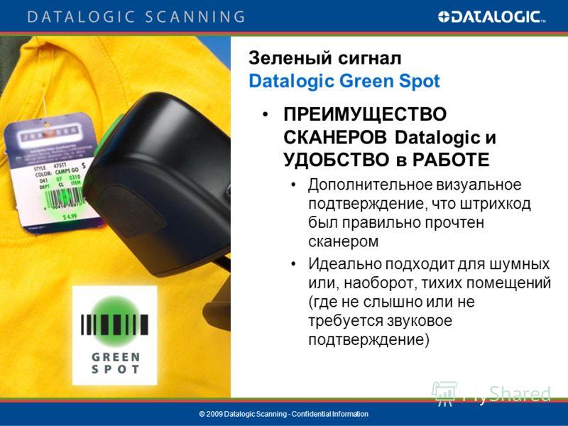 © 2009 Datalogic Scanning - Confidential Information Зеленый сигнал Datalogic Green Spot ПРЕИМУЩЕСТВО СКАНЕРОВ Datalogic и УДОБСТВО в РАБОТЕ Дополнительное визуальное подтверждение, что штрихкод был правильно прочтен сканером Идеально подходит для шу