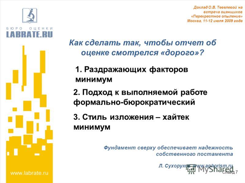 Слайд 7 Доклад О.В. Тевелевой на встреча оценщиков «Перекрестное опыление» Москва, 11-12 июля 2009 года 1. Раздражающих факторов минимум 2. Подход к выполняемой работе формально-бюрократический 3. Стиль изложения – хайтек минимум Как сделать так, что