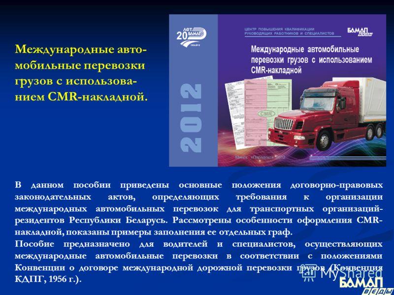 Международные авто- мобильные перевозки грузов с использова- нием CMR-накладной. В данном пособии приведены основные положения договорно-правовых законодательных актов, определяющих требования к организации международных автомобильных перевозок для т