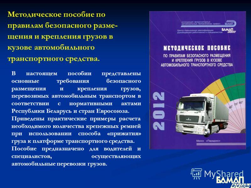 Методическое пособие по правилам безопасного разме- щения и крепления грузов в кузове автомобильного транспортного средства. В настоящем пособии представлены основные требования безопасного размещения и крепления грузов, перевозимых автомобильным тра