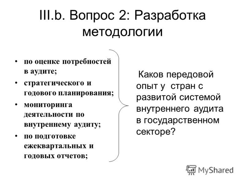 III.b. Вопрос 2: Разработка методологии по оценке потребностей в аудите; стратегического и годового планирования; мониторинга деятельности по внутреннему аудиту; по подготовке ежеквартальных и годовых отчетов; Каков передовой опыт у стран с развитой