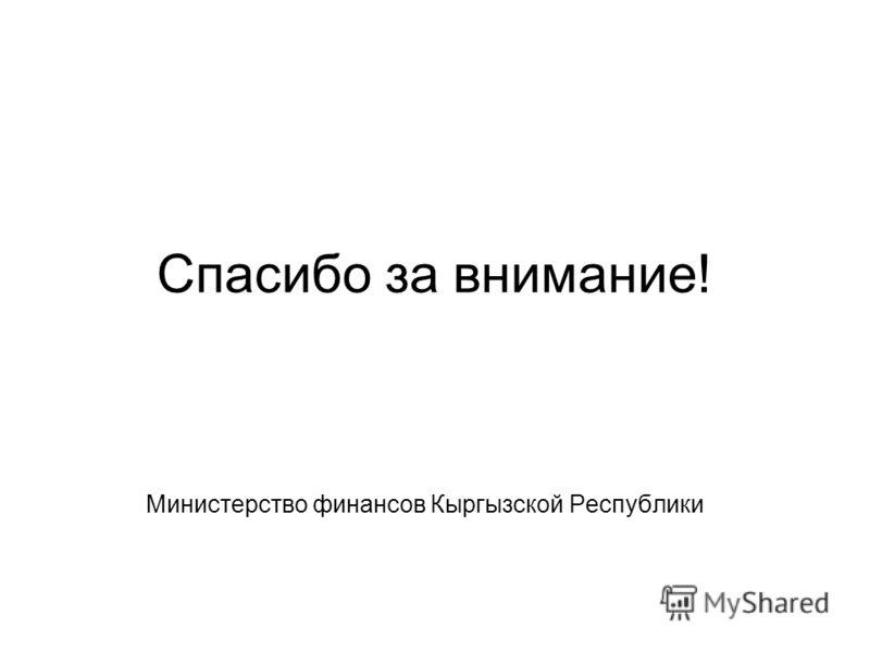 Спасибо за внимание! Министерство финансов Кыргызской Республики