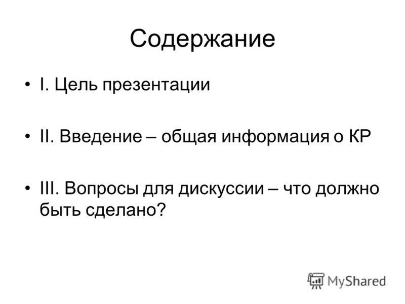 Содержание I. Цель презентации II. Введение – общая информация о КР III. Вопросы для дискуссии – что должно быть сделано?