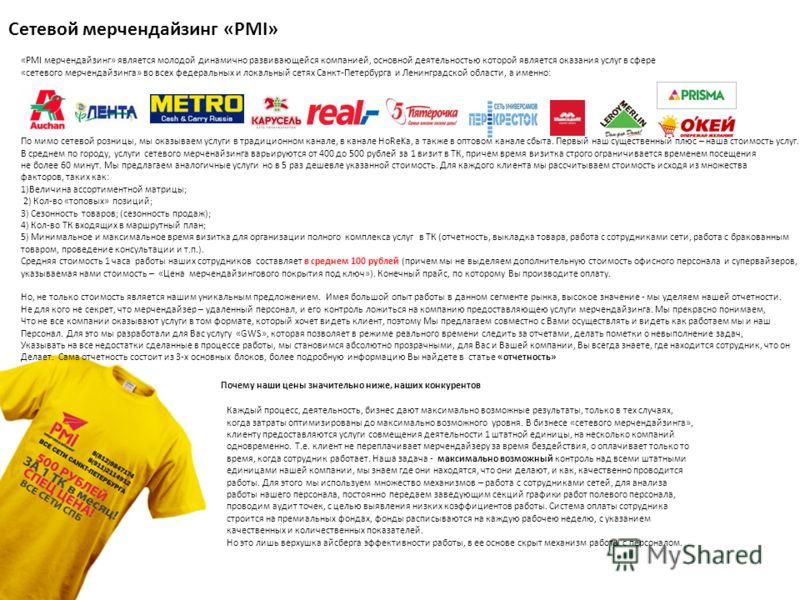 Сетевой мерчендайзинг «PMI» «PMI мерчендайзинг» является молодой динамично развивающейся компанией, основной деятельностью которой является оказания услуг в сфере «сетевого мерчендайзинга» во всех федеральных и локальный сетях Санкт-Петербурга и Лени