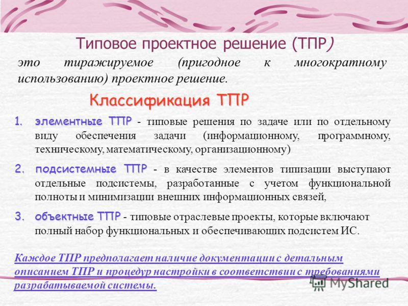 Типовое проектное решение (ТПР) это тиражируемое (пригодное к многократному использованию) проектное решение. Классификация ТПР 1.элементные ТПР 1.элементные ТПР - типовые решения по задаче или по отдельному виду обеспечения задачи (информационному,
