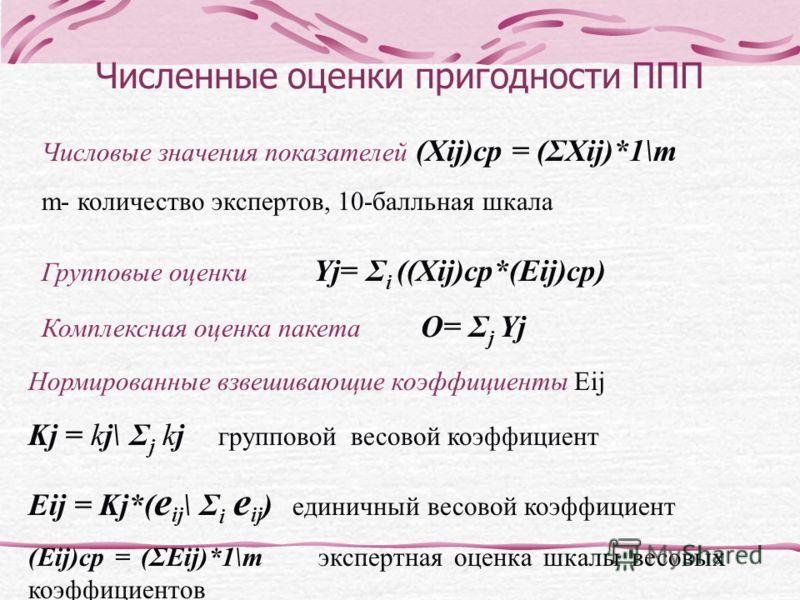 Численные оценки пригодности ППП Числовые значения показателей (Xij)cp = (ΣXij)*1\m m- количество экспертов, 10-балльная шкала Групповые оценки Yj= Σ i ((Xij)cp*(Eij)cp) Комплексная оценка пакета O= Σ j Yj Нормированные взвешивающие коэффициенты Eij