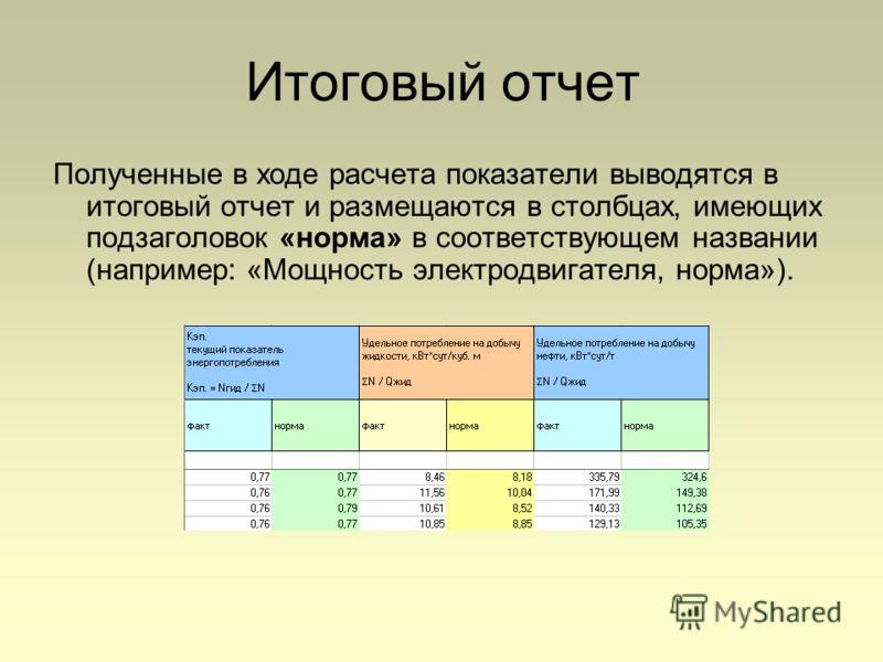 Итоговый отчет Полученные в ходе расчета показатели выводятся в итоговый отчет и размещаются в столбцах, имеющих подзаголовок «норма» в соответствующем названии (например: «Мощность электродвигателя, норма»).
