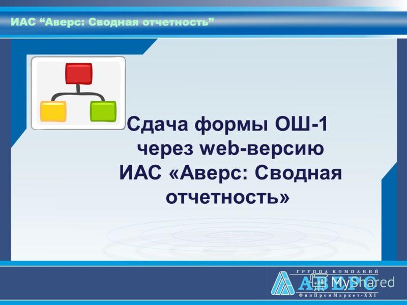 Сдача формы ОШ-1 через web-версию ИАС «Аверс: Сводная отчетность»
